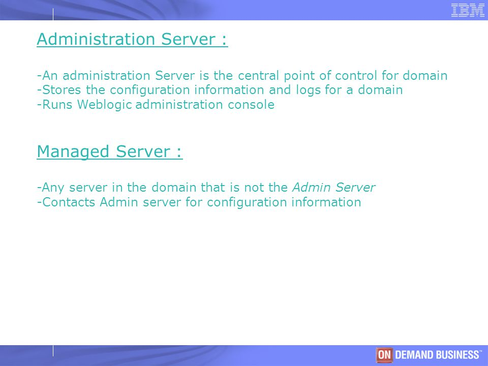 © 2003 IBM Corporation Administration Server : -An administration Server is the central point of control for domain -Stores the configuration information and logs for a domain -Runs Weblogic administration console Managed Server : -Any server in the domain that is not the Admin Server -Contacts Admin server for configuration information