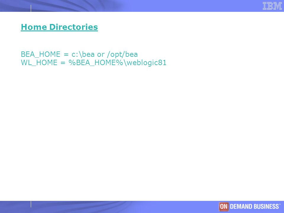 © 2003 IBM Corporation Home Directories BEA_HOME = c:\bea or /opt/bea WL_HOME = %BEA_HOME%\weblogic81