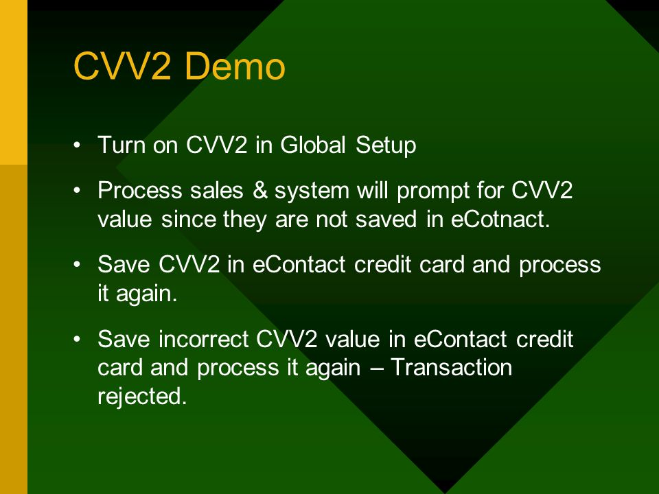 CVV2 Demo Turn on CVV2 in Global Setup Process sales & system will prompt for CVV2 value since they are not saved in eCotnact.