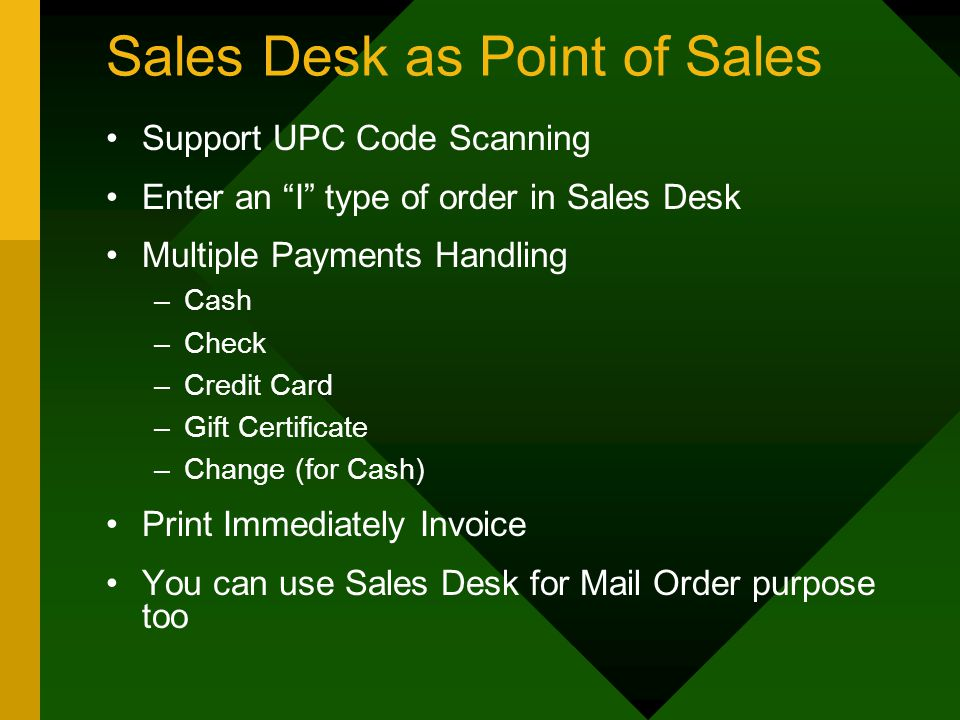 Sales Desk as Point of Sales Support UPC Code Scanning Enter an I type of order in Sales Desk Multiple Payments Handling –Cash –Check –Credit Card –Gift Certificate –Change (for Cash) Print Immediately Invoice You can use Sales Desk for Mail Order purpose too