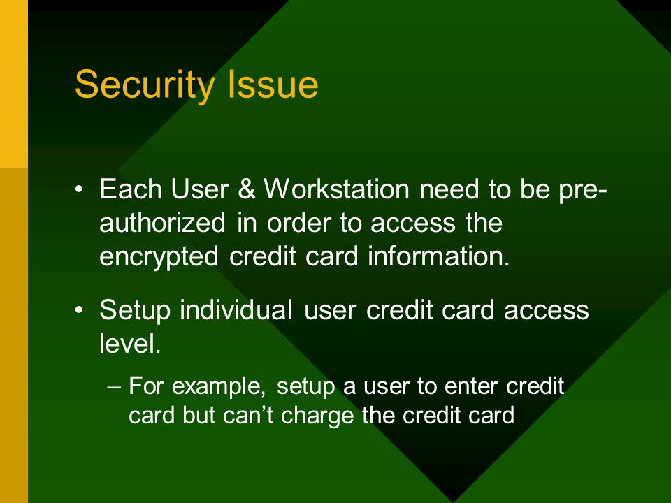 Security Issue Each User & Workstation need to be pre- authorized in order to access the encrypted credit card information.