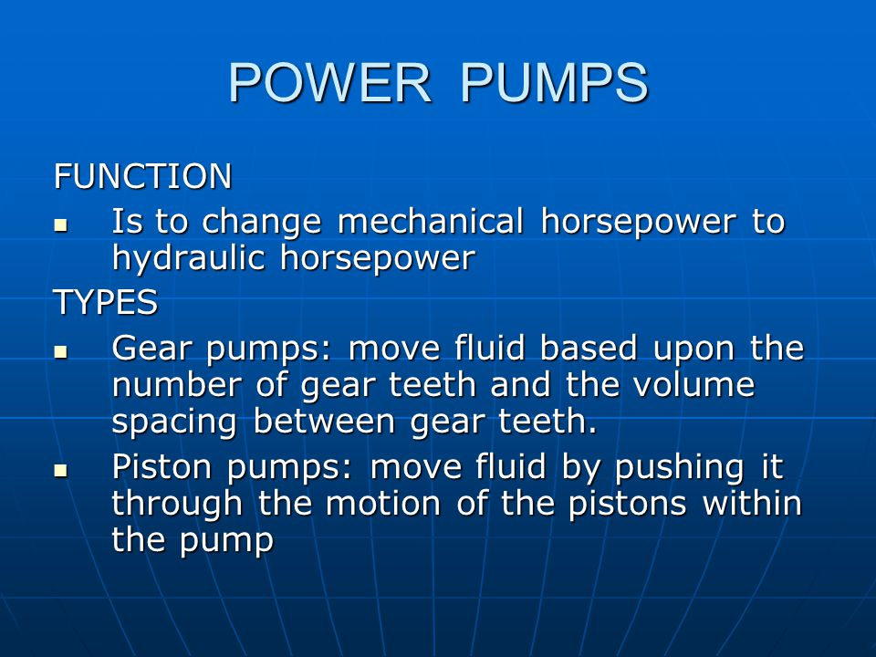 POWER PUMPS FUNCTION Is to change mechanical horsepower to hydraulic horsepower Is to change mechanical horsepower to hydraulic horsepowerTYPES Gear pumps: move fluid based upon the number of gear teeth and the volume spacing between gear teeth.