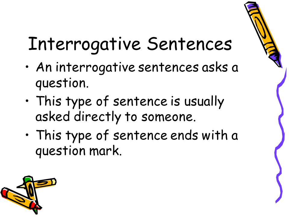 Interrogative Sentences An interrogative sentences asks a question.