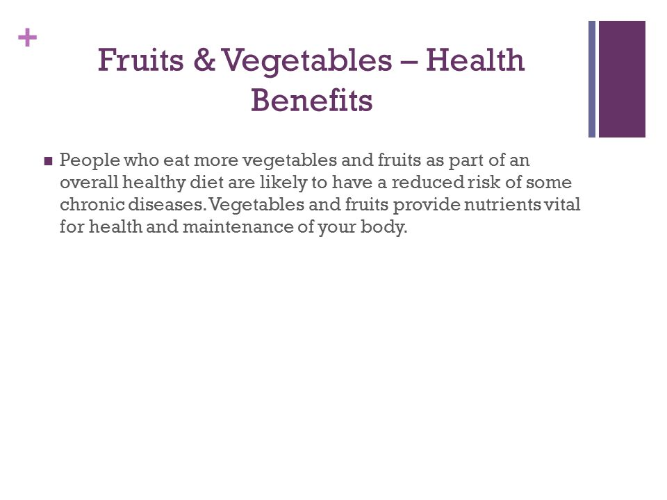 + Fruits & Vegetables – Health Benefits People who eat more vegetables and fruits as part of an overall healthy diet are likely to have a reduced risk of some chronic diseases.