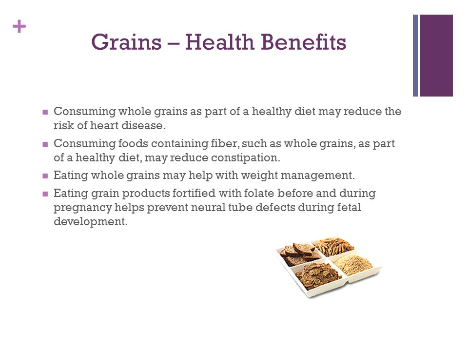+ Grains – Health Benefits Consuming whole grains as part of a healthy diet may reduce the risk of heart disease.
