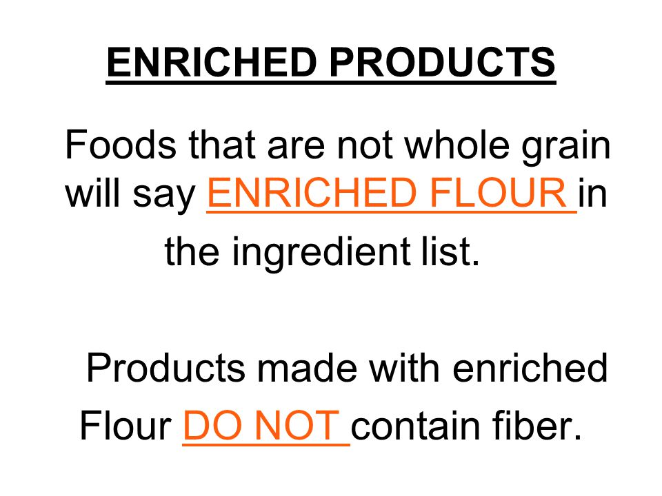 ENRICHED PRODUCTS Foods that are not whole grain will say ENRICHED FLOUR in the ingredient list.