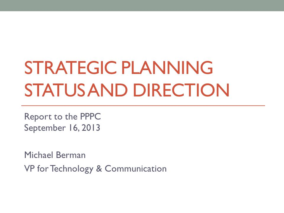 STRATEGIC PLANNING STATUS AND DIRECTION Report to the PPPC September 16, 2013 Michael Berman VP for Technology & Communication