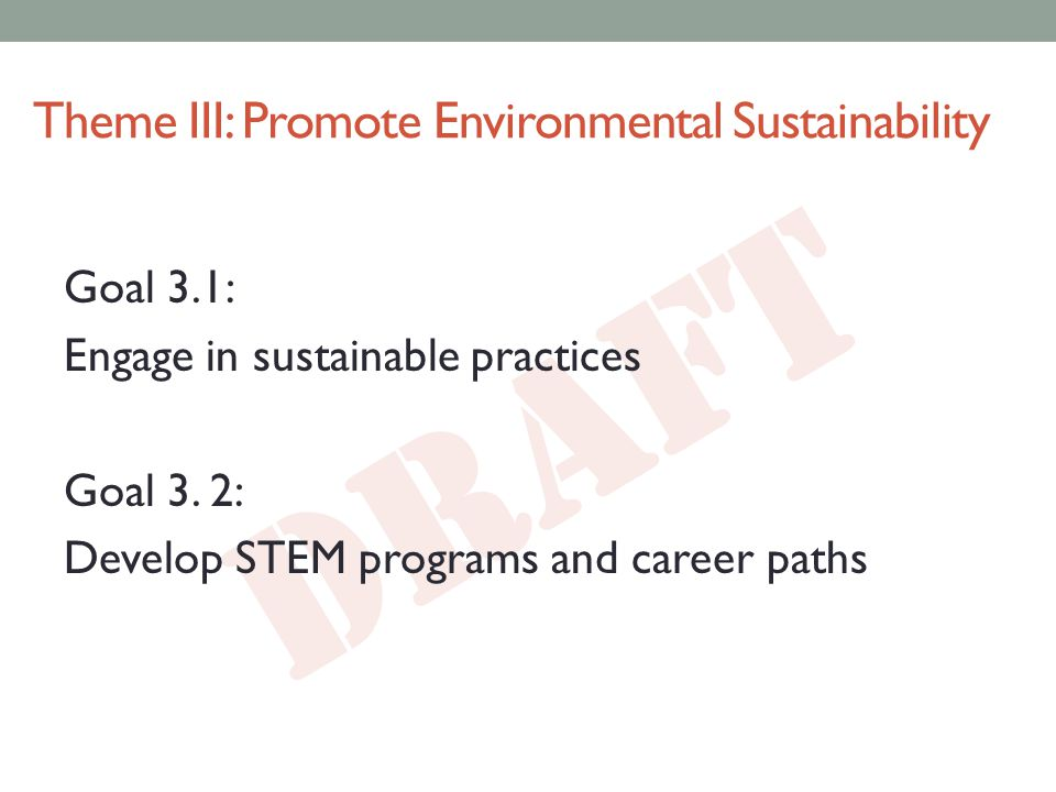 DRAFT Theme III: Promote Environmental Sustainability Goal 3.1: Engage in sustainable practices Goal 3.