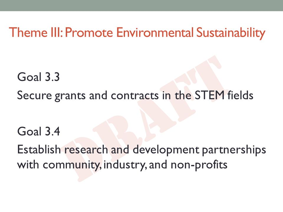 DRAFT Theme III: Promote Environmental Sustainability Goal 3.3 Secure grants and contracts in the STEM fields Goal 3.4 Establish research and development partnerships with community, industry, and non-profits