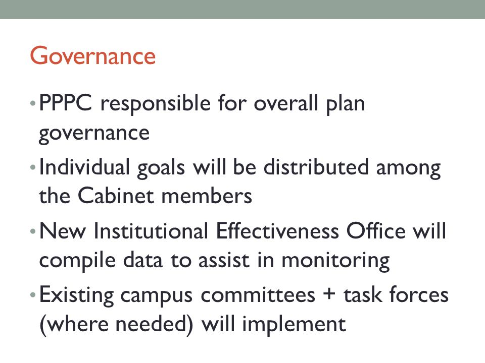 Governance PPPC responsible for overall plan governance Individual goals will be distributed among the Cabinet members New Institutional Effectiveness Office will compile data to assist in monitoring Existing campus committees + task forces (where needed) will implement