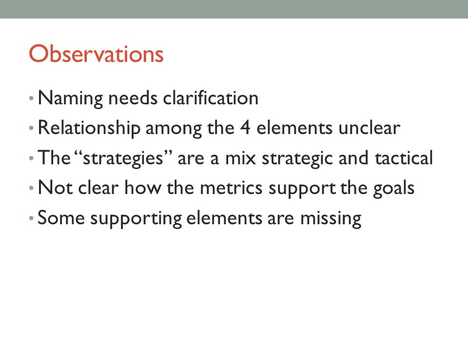 Observations Naming needs clarification Relationship among the 4 elements unclear The strategies are a mix strategic and tactical Not clear how the metrics support the goals Some supporting elements are missing