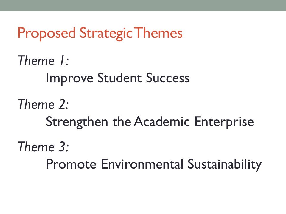 Proposed Strategic Themes Theme 1: Improve Student Success Theme 2: Strengthen the Academic Enterprise Theme 3: Promote Environmental Sustainability