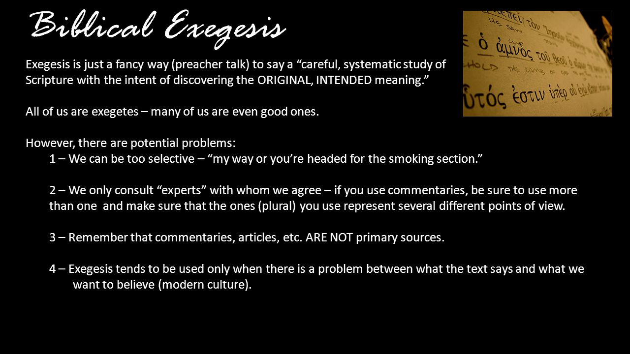 Biblical Exegesis Exegesis is just a fancy way (preacher talk) to say a careful, systematic study of Scripture with the intent of discovering the ORIGINAL, INTENDED meaning. All of us are exegetes – many of us are even good ones.