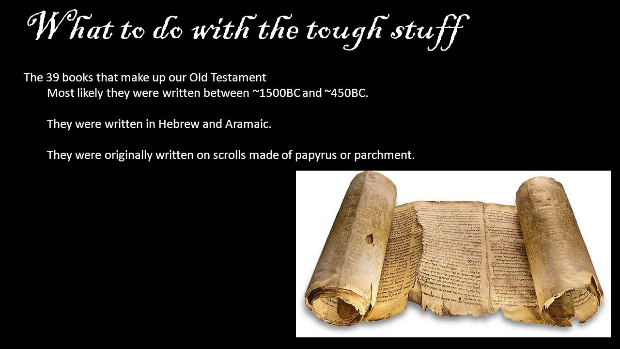 What to do with the tough stuff The 39 books that make up our Old Testament Most likely they were written between ~1500BC and ~450BC.