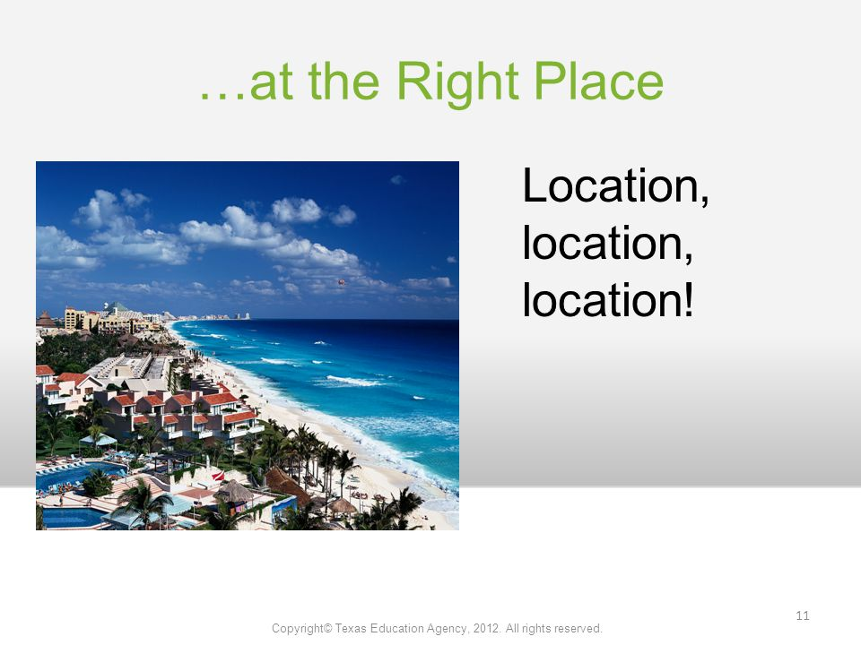 …at the Right Place Location, location, location. Copyright© Texas Education Agency,
