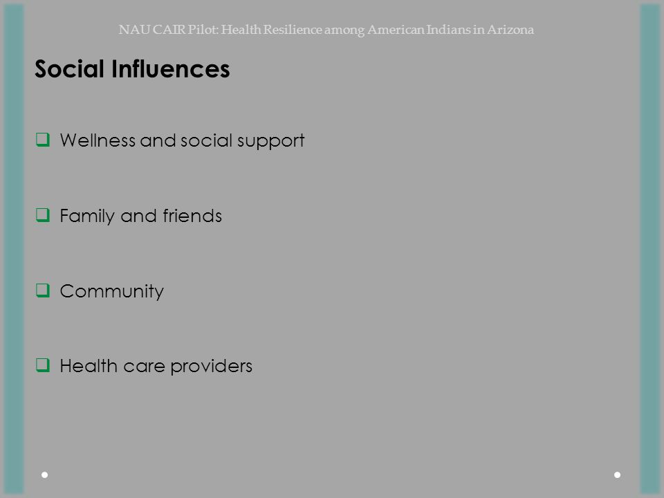 Social Influences  Wellness and social support  Family and friends  Community  Health care providers NAU CAIR Pilot: Health Resilience among American Indians in Arizona