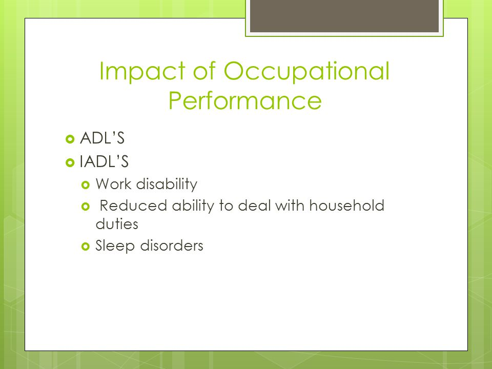 Impact of Occupational Performance  ADL'S  IADL'S  Work disability  Reduced ability to deal with household duties  Sleep disorders