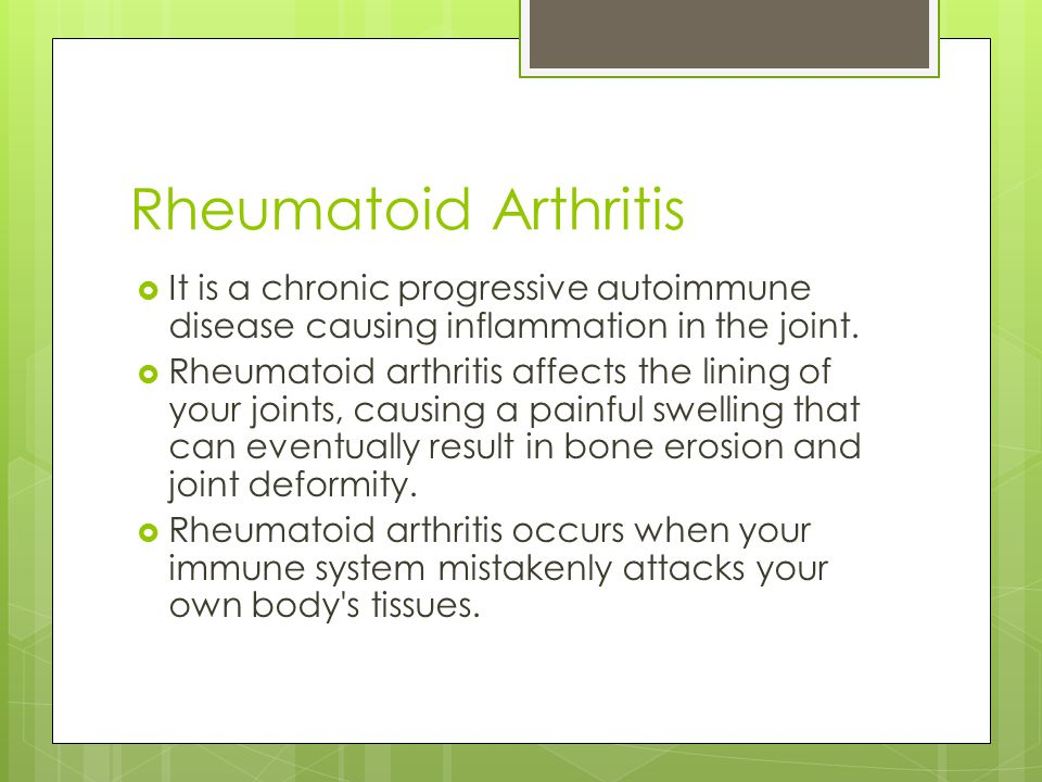 Rheumatoid Arthritis  It is a chronic progressive autoimmune disease causing inflammation in the joint.
