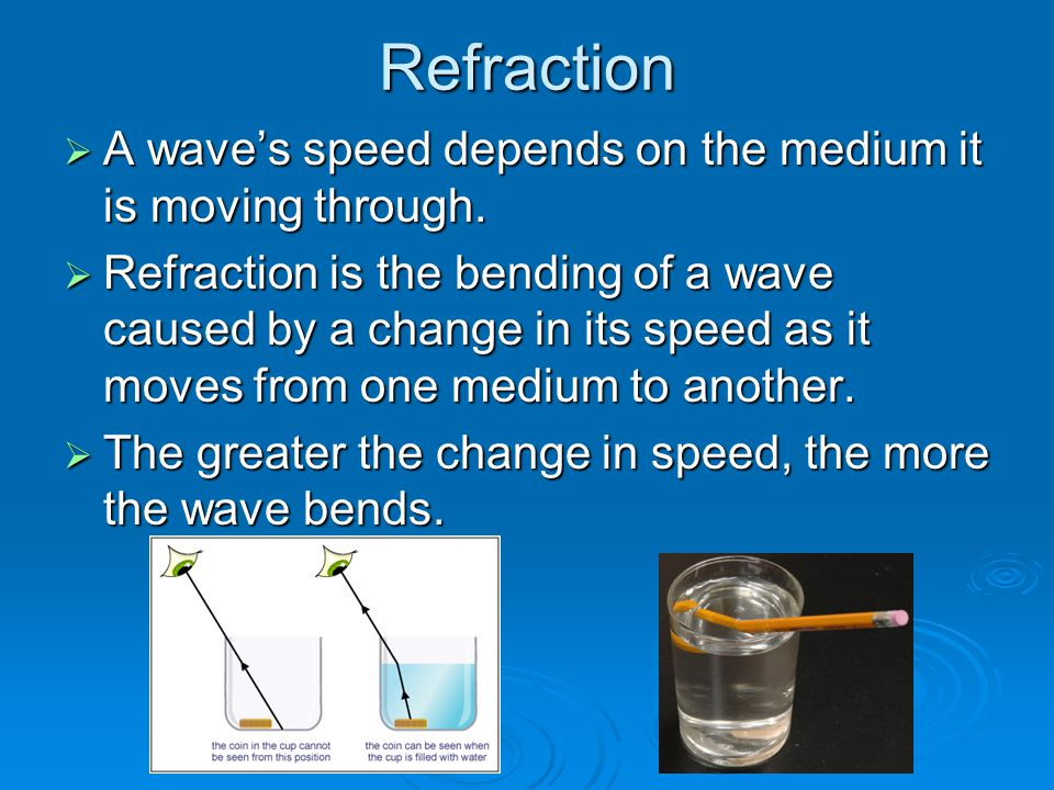 Refraction  A wave's speed depends on the medium it is moving through.