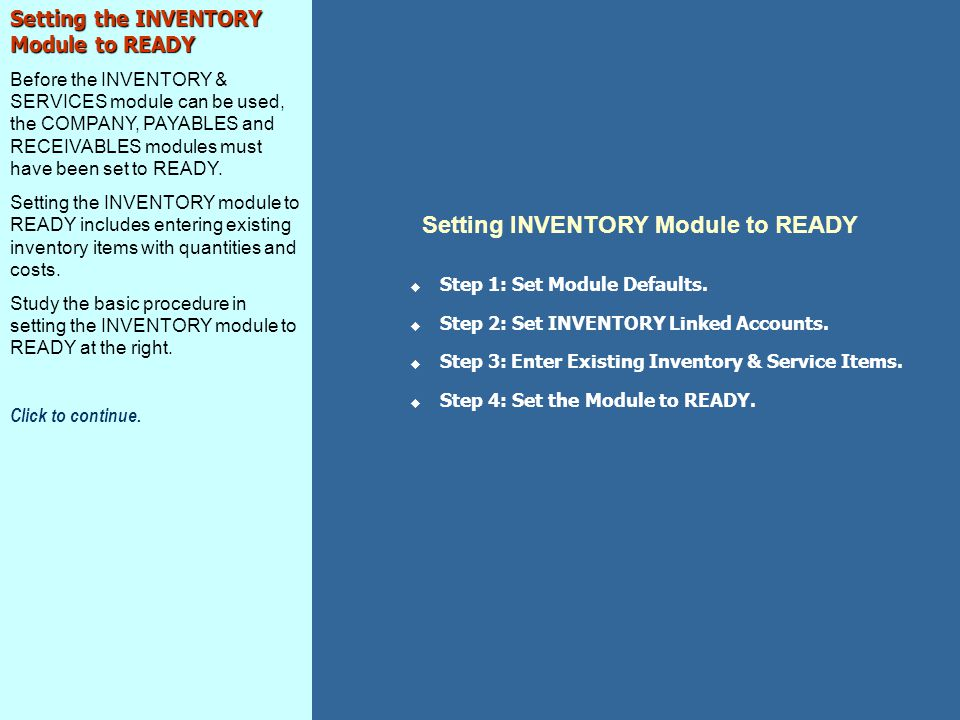 Setting the INVENTORY Module to READY Before the INVENTORY & SERVICES module can be used, the COMPANY, PAYABLES and RECEIVABLES modules must have been set to READY.