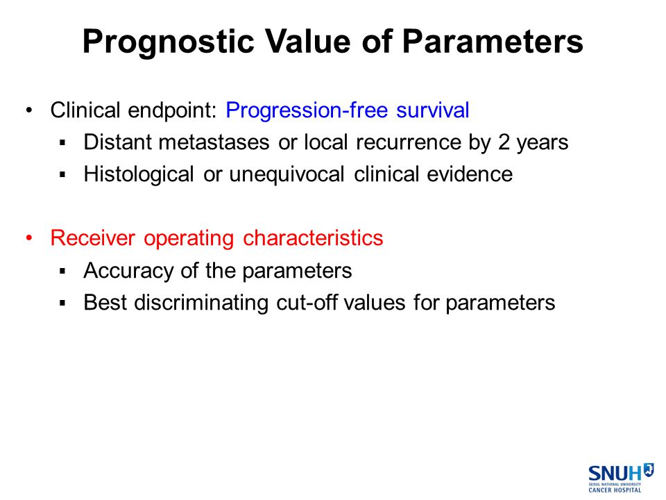 Clinical endpoint: Progression-free survival  Distant metastases or local recurrence by 2 years  Histological or unequivocal clinical evidence Receiver operating characteristics  Accuracy of the parameters  Best discriminating cut-off values for parameters Prognostic Value of Parameters