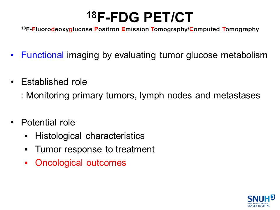 Functional imaging by evaluating tumor glucose metabolism Established role : Monitoring primary tumors, lymph nodes and metastases Potential role  Histological characteristics  Tumor response to treatment  Oncological outcomes 18 F-FDG PET/CT 18 F-Fluorodeoxyglucose Positron Emission Tomography/Computed Tomography