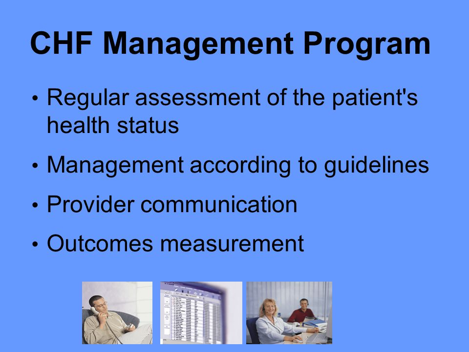 CHF Management Program Regular assessment of the patient s health status Management according to guidelines Provider communication Outcomes measurement