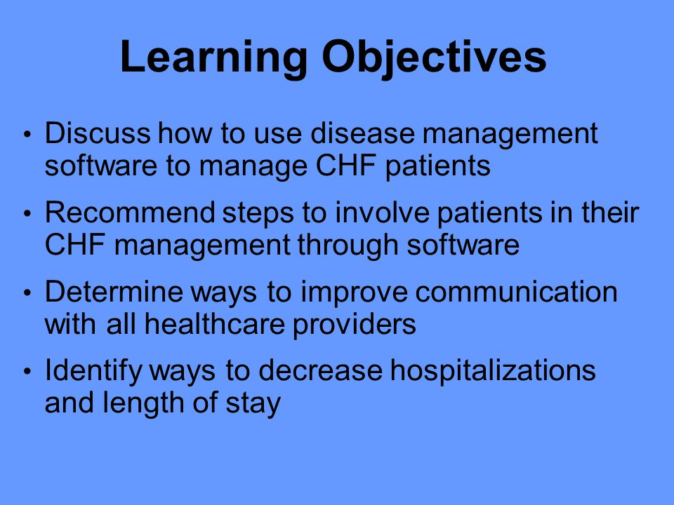 Learning Objectives Discuss how to use disease management software to manage CHF patients Recommend steps to involve patients in their CHF management through software Determine ways to improve communication with all healthcare providers Identify ways to decrease hospitalizations and length of stay