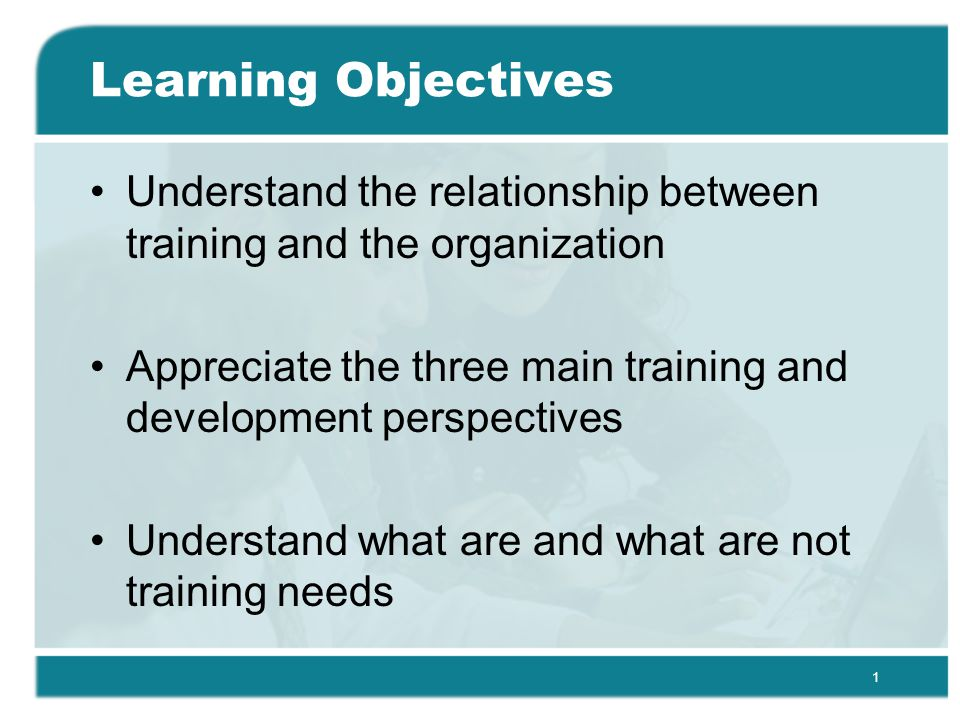 1 Learning Objectives Understand the relationship between training and the organization Appreciate the three main training and development perspectives Understand what are and what are not training needs