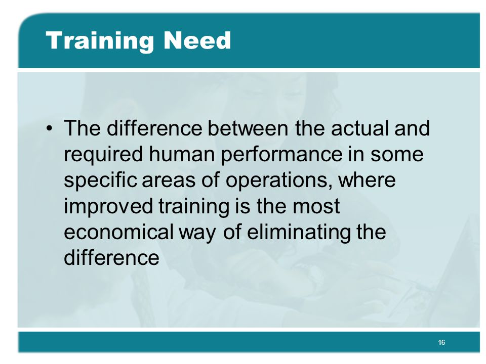 16 Training Need The difference between the actual and required human performance in some specific areas of operations, where improved training is the most economical way of eliminating the difference
