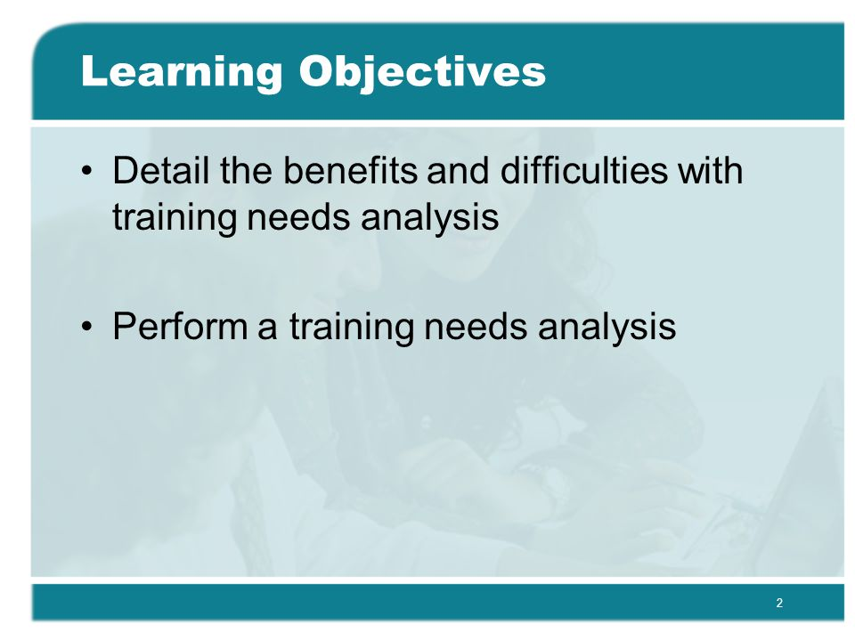 2 Learning Objectives Detail the benefits and difficulties with training needs analysis Perform a training needs analysis