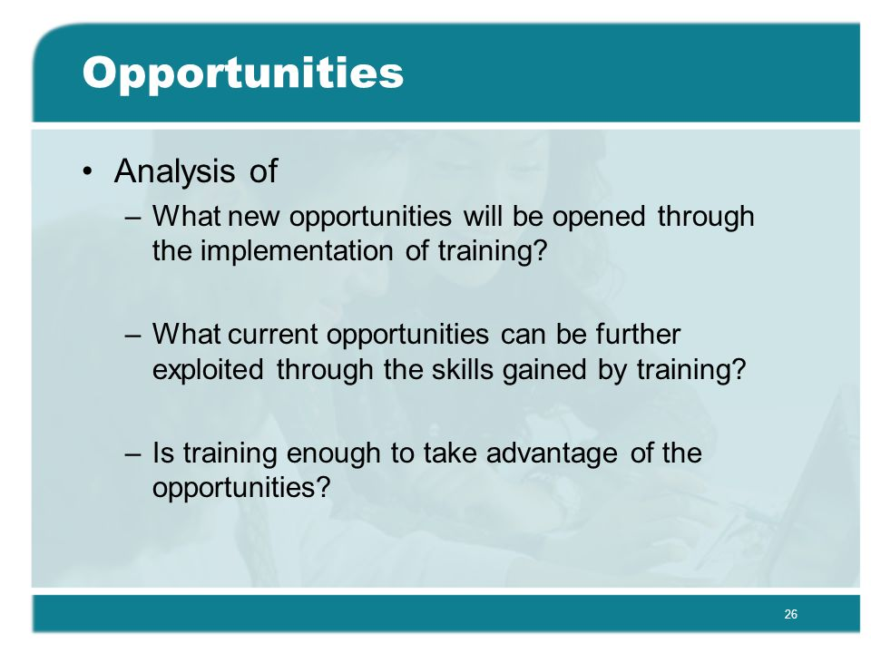 26 Opportunities Analysis of –What new opportunities will be opened through the implementation of training.