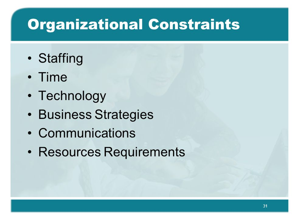 31 Organizational Constraints Staffing Time Technology Business Strategies Communications Resources Requirements