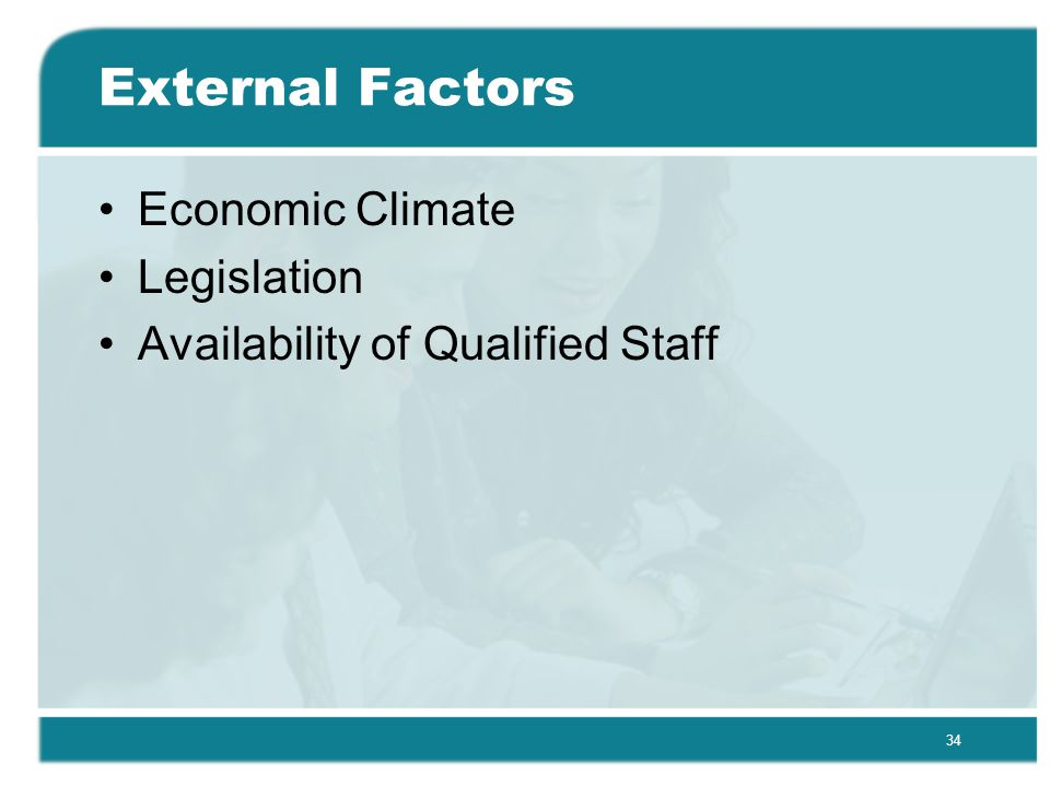 34 External Factors Economic Climate Legislation Availability of Qualified Staff