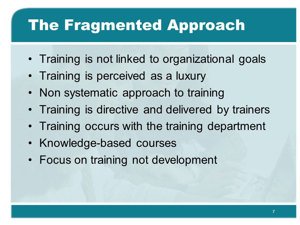 7 The Fragmented Approach Training is not linked to organizational goals Training is perceived as a luxury Non systematic approach to training Training is directive and delivered by trainers Training occurs with the training department Knowledge-based courses Focus on training not development