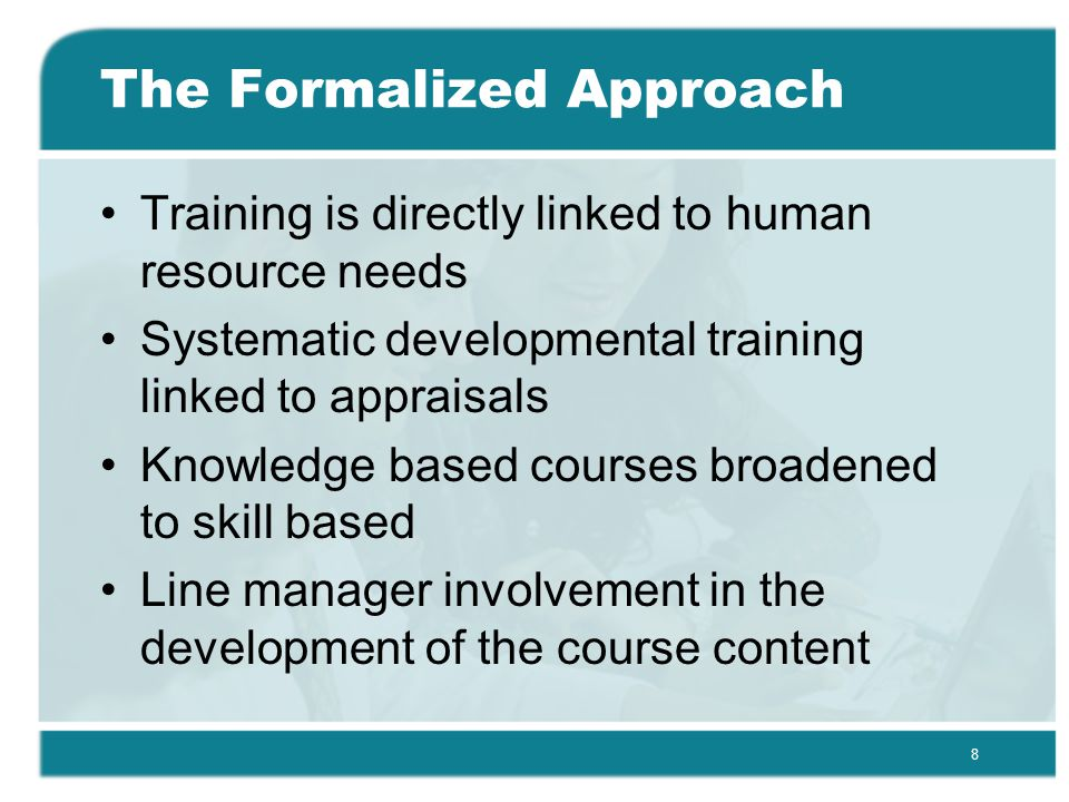 8 The Formalized Approach Training is directly linked to human resource needs Systematic developmental training linked to appraisals Knowledge based courses broadened to skill based Line manager involvement in the development of the course content