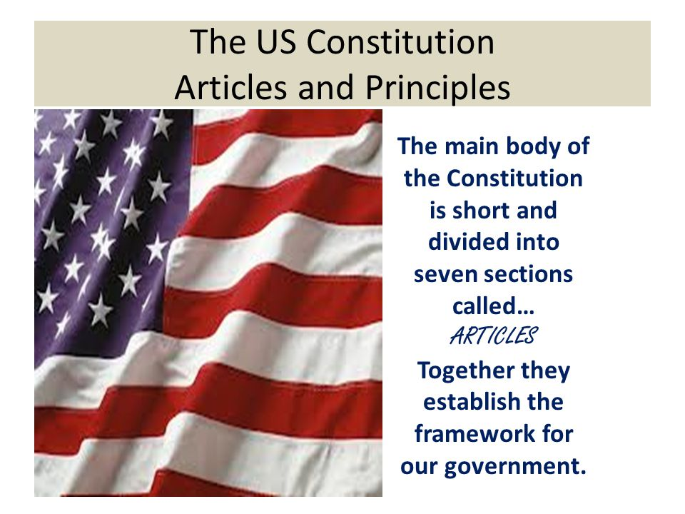 The US Constitution Articles and Principles The main body of the Constitution is short and divided into seven sections called… ARTICLES Together they establish the framework for our government.
