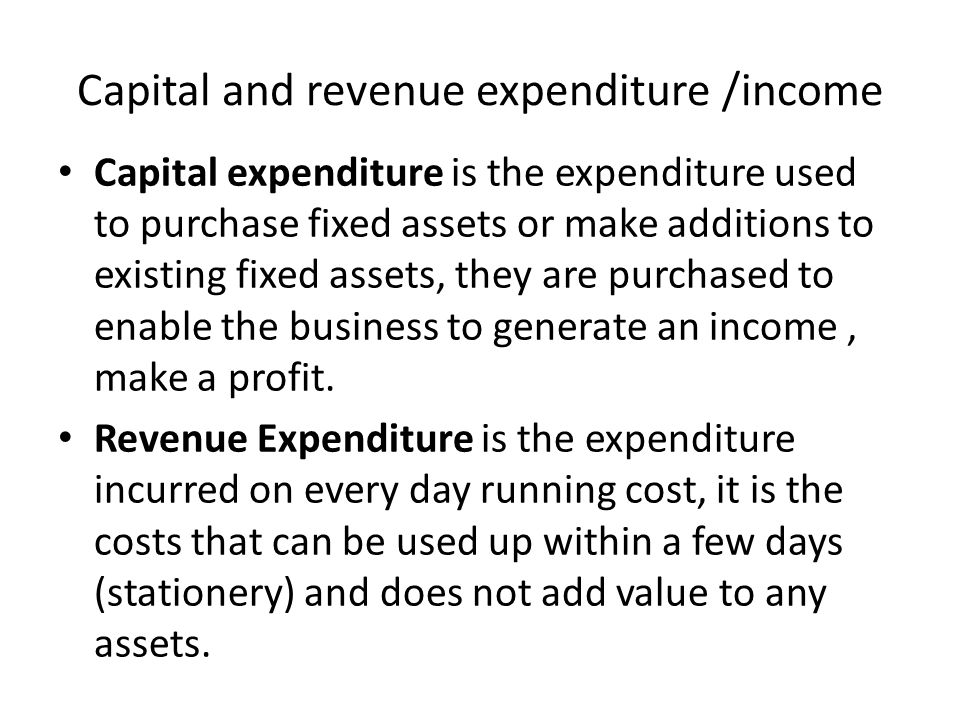 Capital and revenue expenditure /income Capital expenditure is the expenditure used to purchase fixed assets or make additions to existing fixed assets, they are purchased to enable the business to generate an income, make a profit.