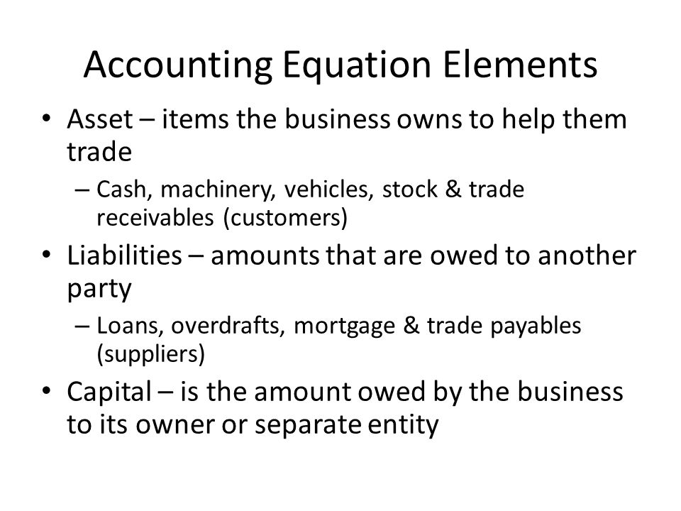 Accounting Equation Elements Asset – items the business owns to help them trade – Cash, machinery, vehicles, stock & trade receivables (customers) Liabilities – amounts that are owed to another party – Loans, overdrafts, mortgage & trade payables (suppliers) Capital – is the amount owed by the business to its owner or separate entity