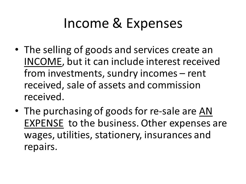 Income & Expenses The selling of goods and services create an INCOME, but it can include interest received from investments, sundry incomes – rent received, sale of assets and commission received.
