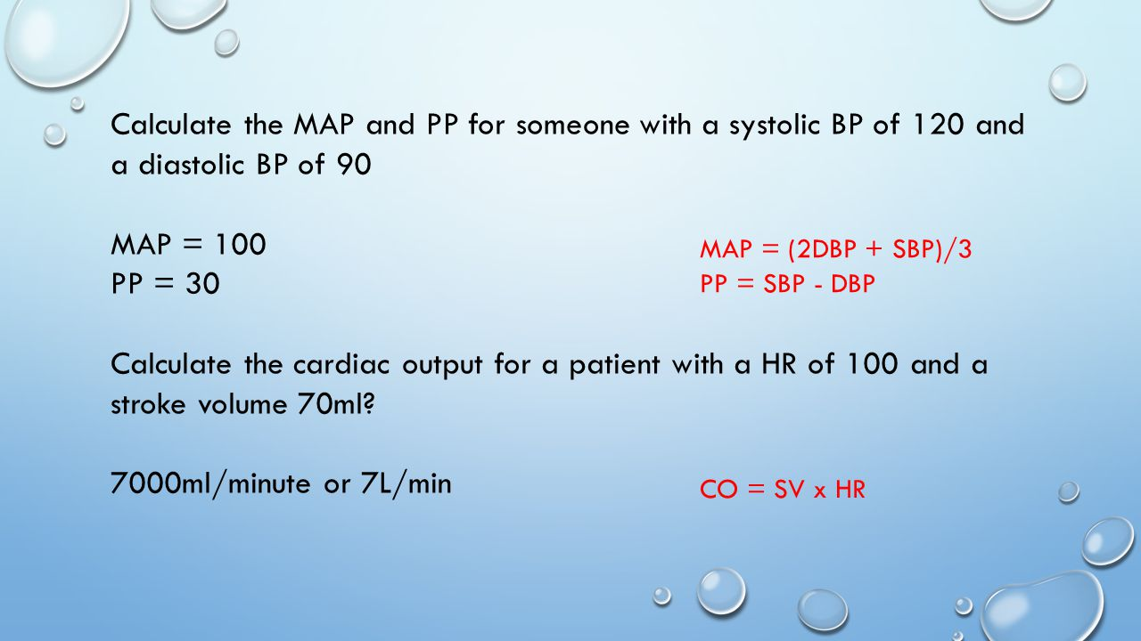 Calculate the MAP and PP for someone with a systolic BP of 120 and a diastolic BP of 90 MAP = 100 PP = 30 Calculate the cardiac output for a patient with a HR of 100 and a stroke volume 70ml.