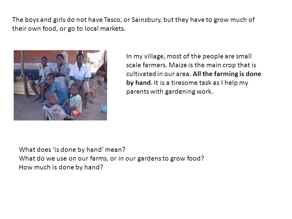 The boys and girls do not have Tesco, or Sainsbury, but they have to grow much of their own food, or go to local markets.