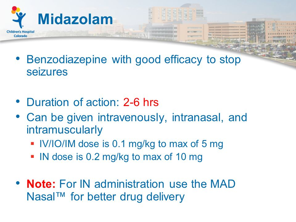 Midazolam Benzodiazepine with good efficacy to stop seizures Duration of action: 2-6 hrs Can be given intravenously, intranasal, and intramuscularly  IV/IO/IM dose is 0.1 mg/kg to max of 5 mg  IN dose is 0.2 mg/kg to max of 10 mg Note: For IN administration use the MAD Nasal™ for better drug delivery