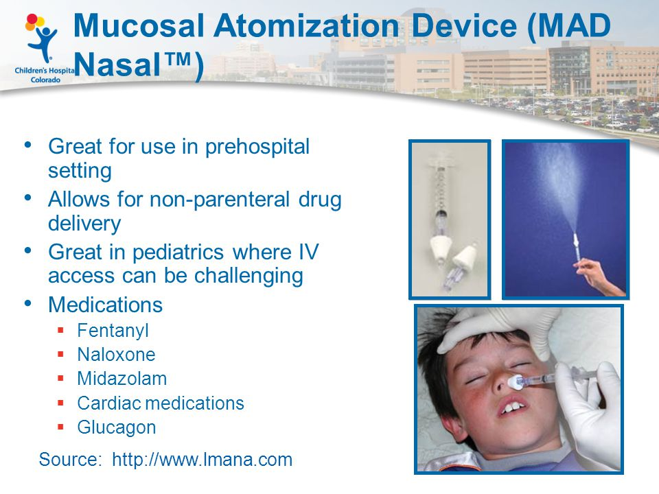 Mucosal Atomization Device (MAD Nasal™) Great for use in prehospital setting Allows for non-parenteral drug delivery Great in pediatrics where IV access can be challenging Medications  Fentanyl  Naloxone  Midazolam  Cardiac medications  Glucagon Source: