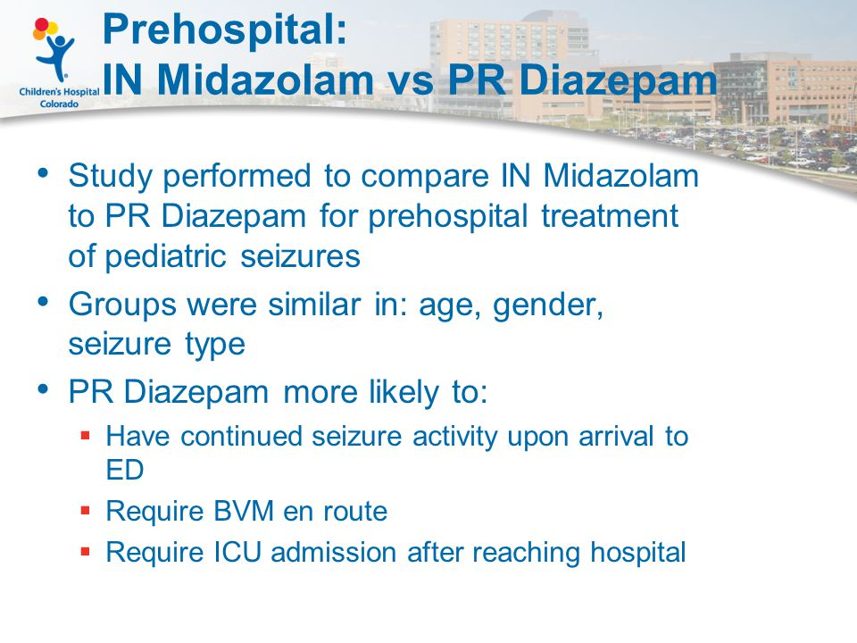 Prehospital: IN Midazolam vs PR Diazepam Study performed to compare IN Midazolam to PR Diazepam for prehospital treatment of pediatric seizures Groups were similar in: age, gender, seizure type PR Diazepam more likely to:  Have continued seizure activity upon arrival to ED  Require BVM en route  Require ICU admission after reaching hospital