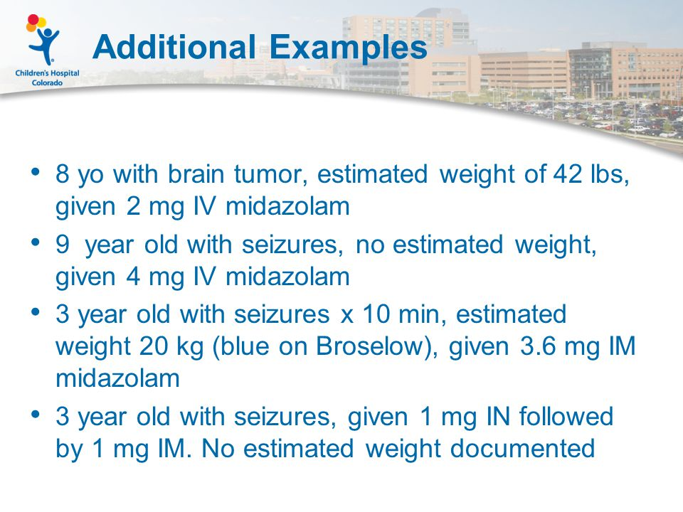Additional Examples 8 yo with brain tumor, estimated weight of 42 lbs, given 2 mg IV midazolam 9 year old with seizures, no estimated weight, given 4 mg IV midazolam 3 year old with seizures x 10 min, estimated weight 20 kg (blue on Broselow), given 3.6 mg IM midazolam 3 year old with seizures, given 1 mg IN followed by 1 mg IM.
