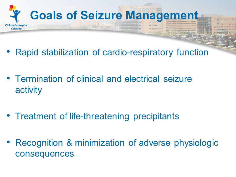 Goals of Seizure Management Rapid stabilization of cardio-respiratory function Termination of clinical and electrical seizure activity Treatment of life-threatening precipitants Recognition & minimization of adverse physiologic consequences