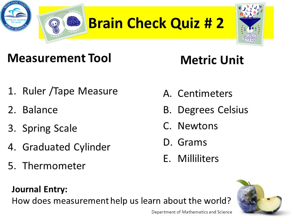 Department of Mathematics and Science Brain Check Quiz # 1 Measurement Tool 1.Ruler /Tape Measure 2.Balance 3.Spring Scale 4.Graduated cylinder 5.Thermometer Tool Use (Property Measured) A.Mass B.Temperature C.Length D.Weight E.