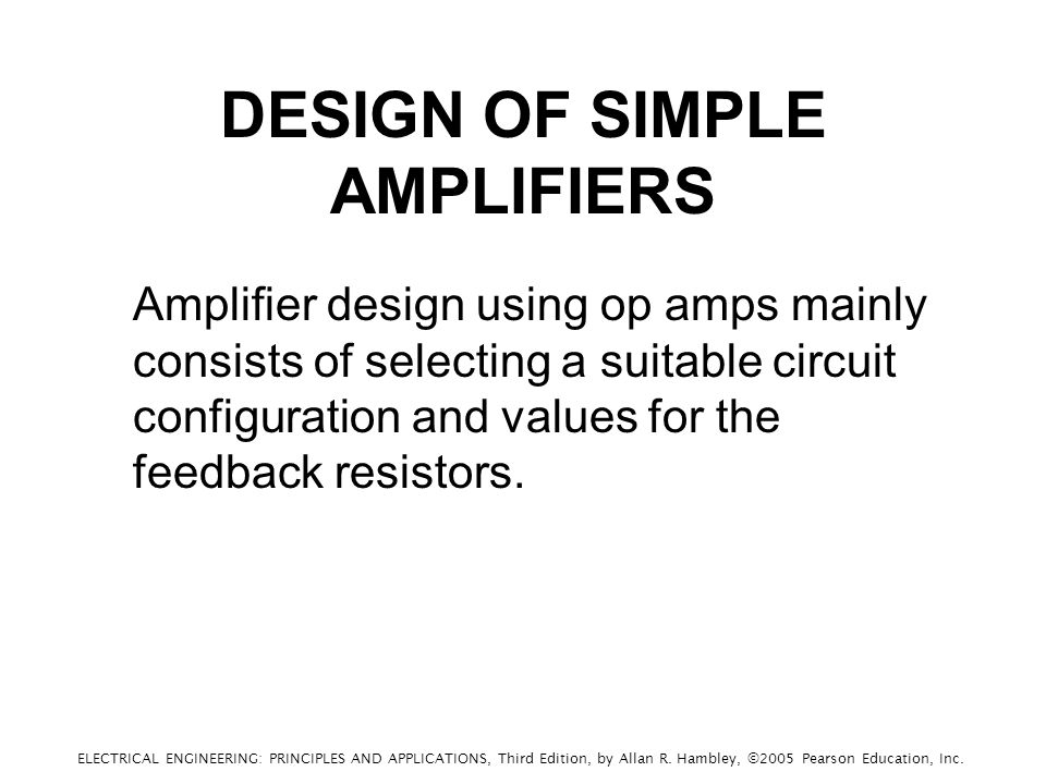 DESIGN OF SIMPLE AMPLIFIERS Amplifier design using op amps mainly consists of selecting a suitable circuit configuration and values for the feedback resistors.