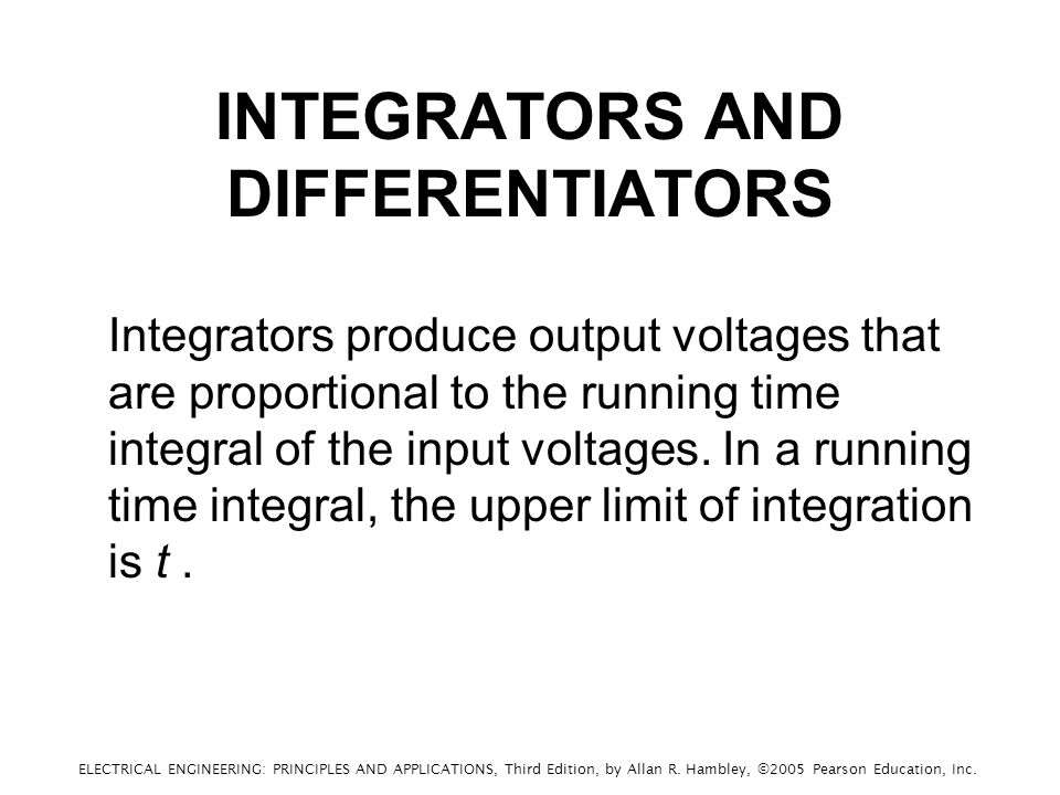 INTEGRATORS AND DIFFERENTIATORS Integrators produce output voltages that are proportional to the running time integral of the input voltages.